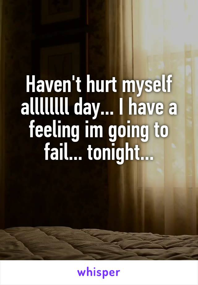 Haven't hurt myself allllllll day... I have a feeling im going to fail... tonight...