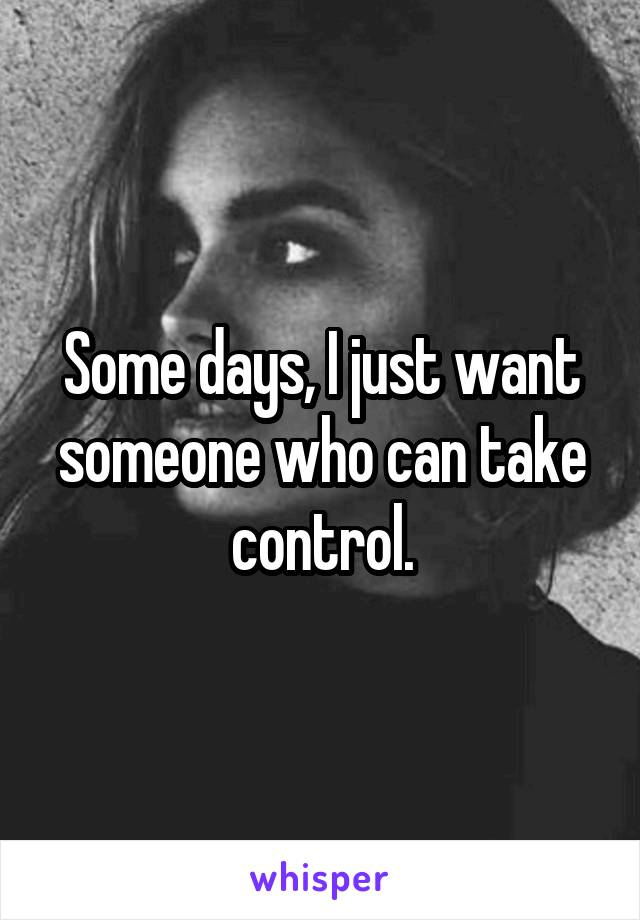 Some days, I just want someone who can take control.