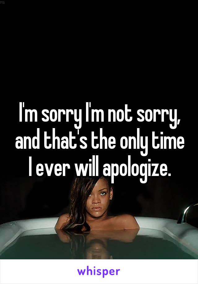 I'm sorry I'm not sorry, and that's the only time I ever will apologize.