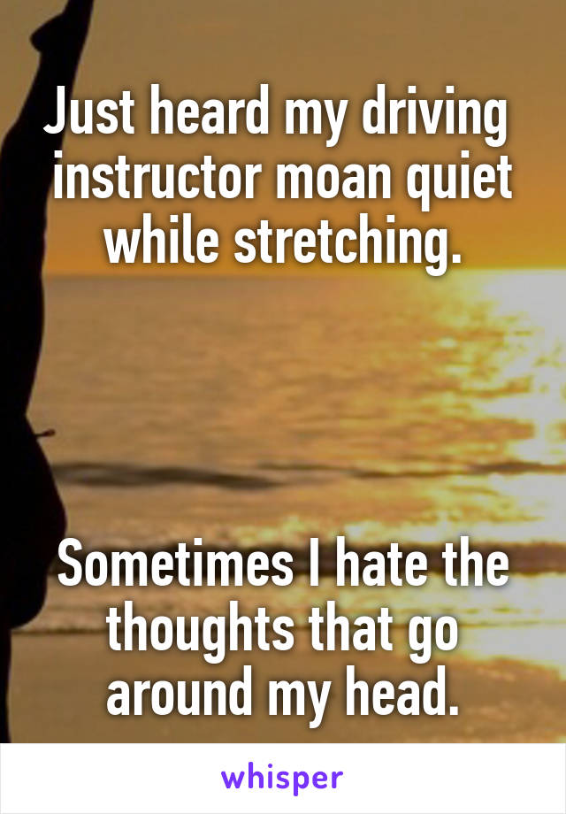 Just heard my driving  instructor moan quiet while stretching.     Sometimes I hate the thoughts that go around my head.