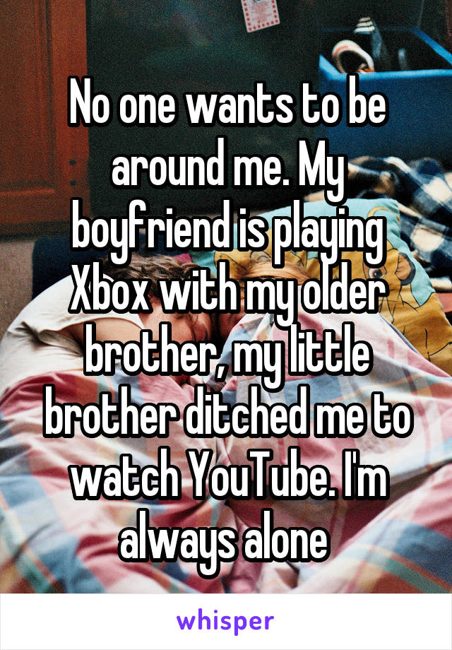 No one wants to be around me. My boyfriend is playing Xbox with my older brother, my little brother ditched me to watch YouTube. I'm always alone