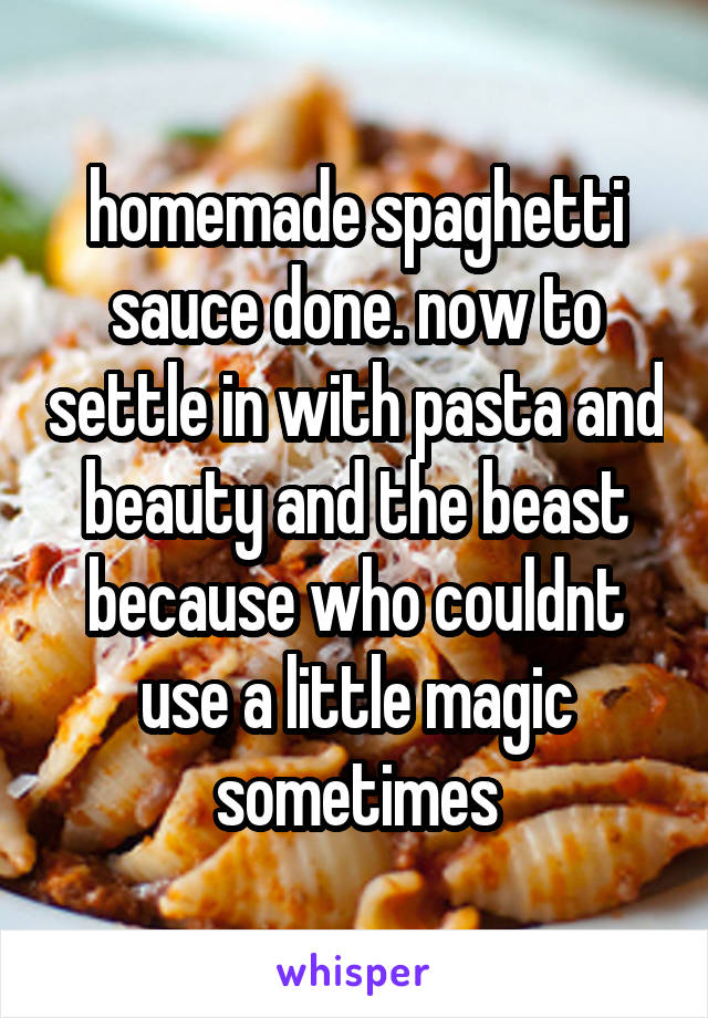 homemade spaghetti sauce done. now to settle in with pasta and beauty and the beast because who couldnt use a little magic sometimes