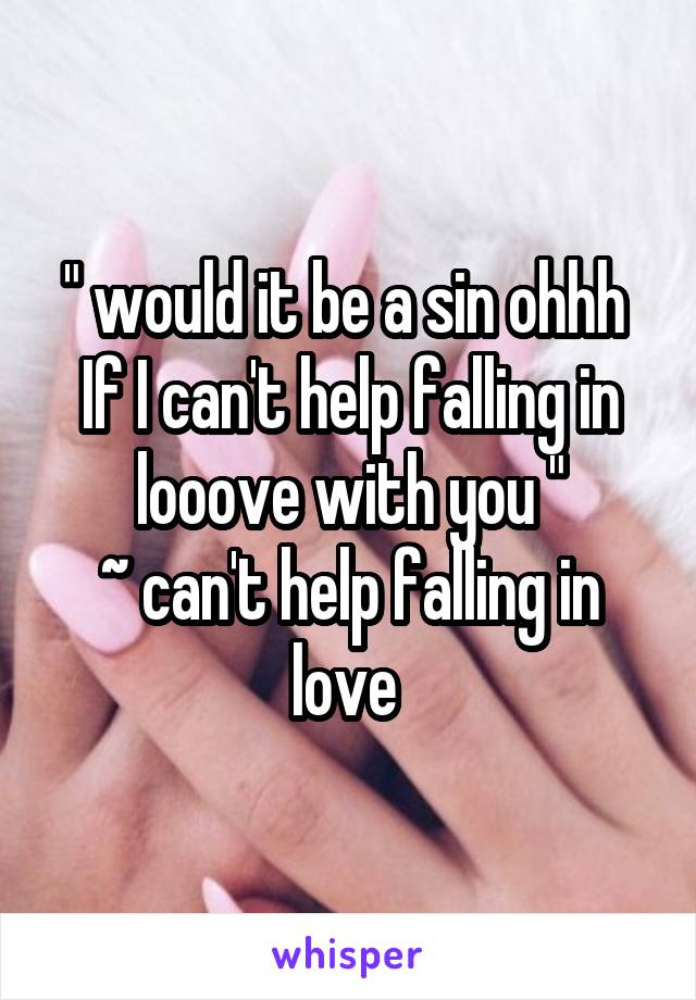 """ would it be a sin ohhh  If I can't help falling in looove with you "" ~ can't help falling in love"