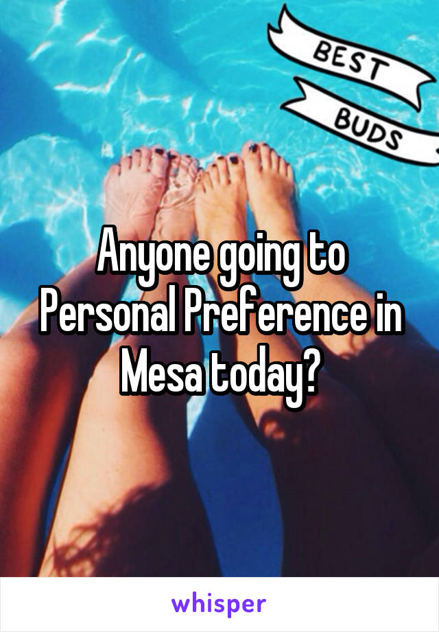 Anyone going to Personal Preference in Mesa today?