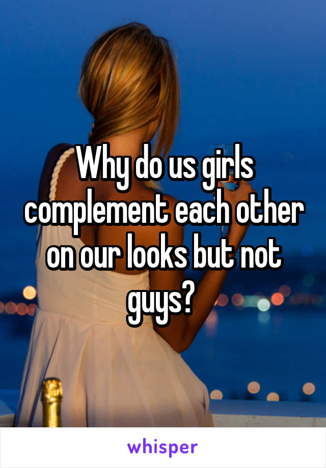 Why do us girls complement each other on our looks but not guys?