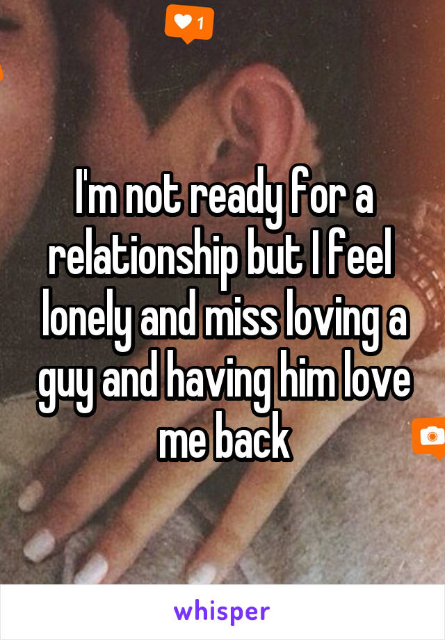 I'm not ready for a relationship but I feel  lonely and miss loving a guy and having him love me back