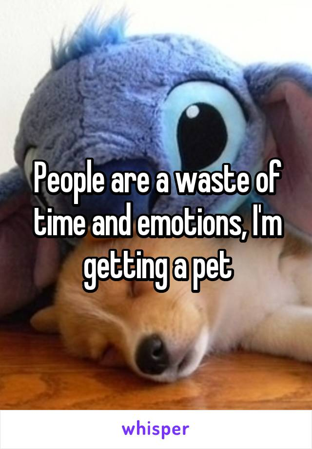 People are a waste of time and emotions, I'm getting a pet