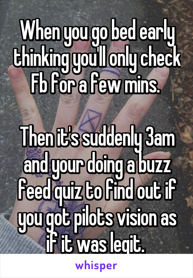 When you go bed early thinking you'll only check Fb for a few mins.   Then it's suddenly 3am and your doing a buzz feed quiz to find out if you got pilots vision as if it was legit.