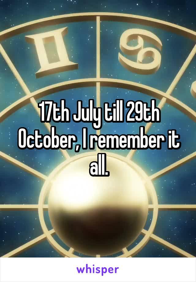 17th July till 29th October, I remember it all.