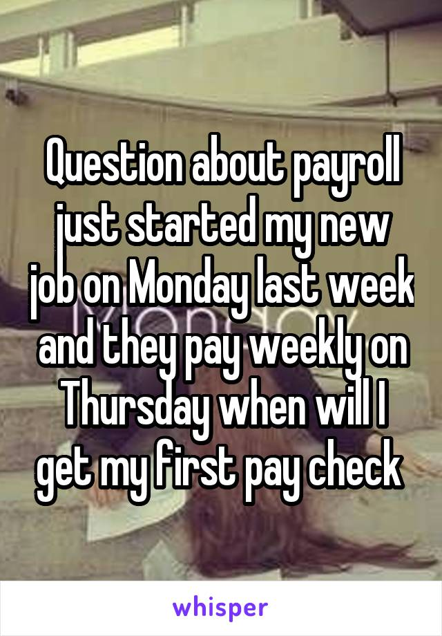 Question about payroll just started my new job on Monday last week and they pay weekly on Thursday when will I get my first pay check