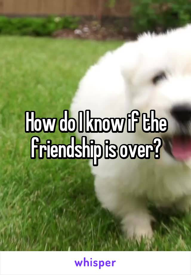 How do I know if the friendship is over?