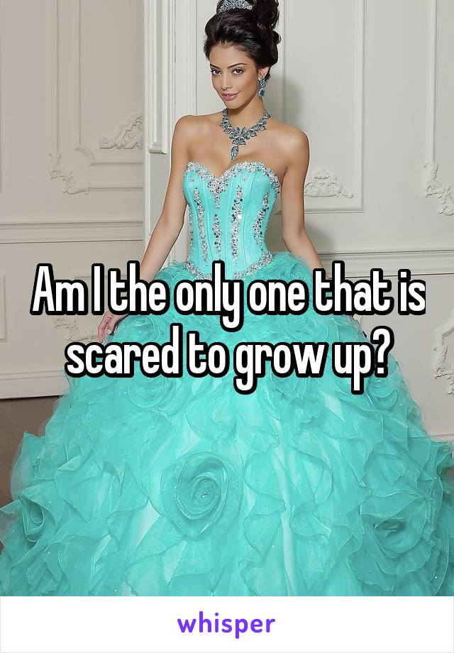 Am I the only one that is scared to grow up?