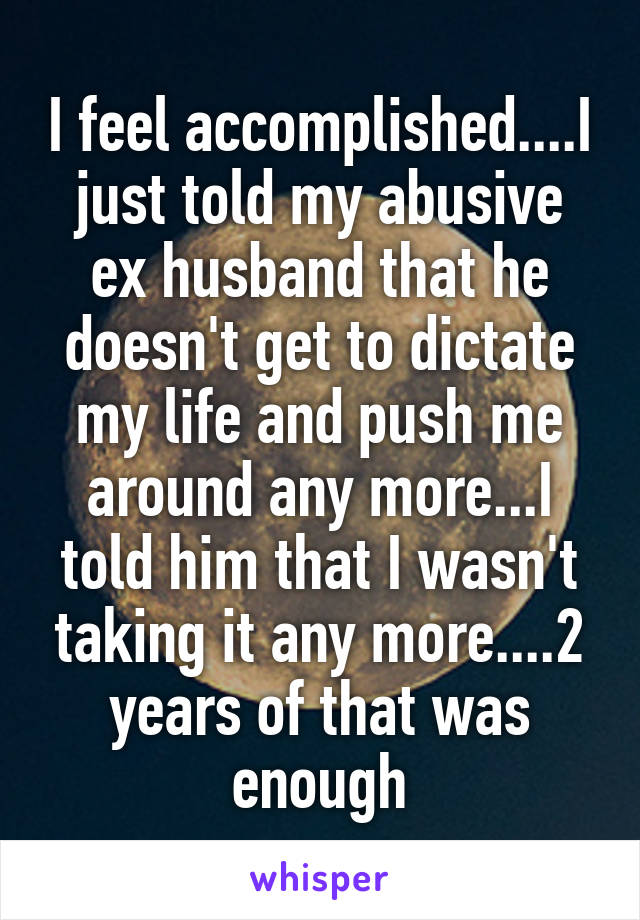 I feel accomplished....I just told my abusive ex husband that he doesn't get to dictate my life and push me around any more...I told him that I wasn't taking it any more....2 years of that was enough