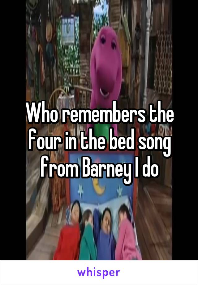 Who remembers the four in the bed song from Barney I do