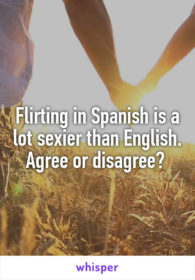 Flirting in Spanish is a lot sexier than English. Agree or disagree?