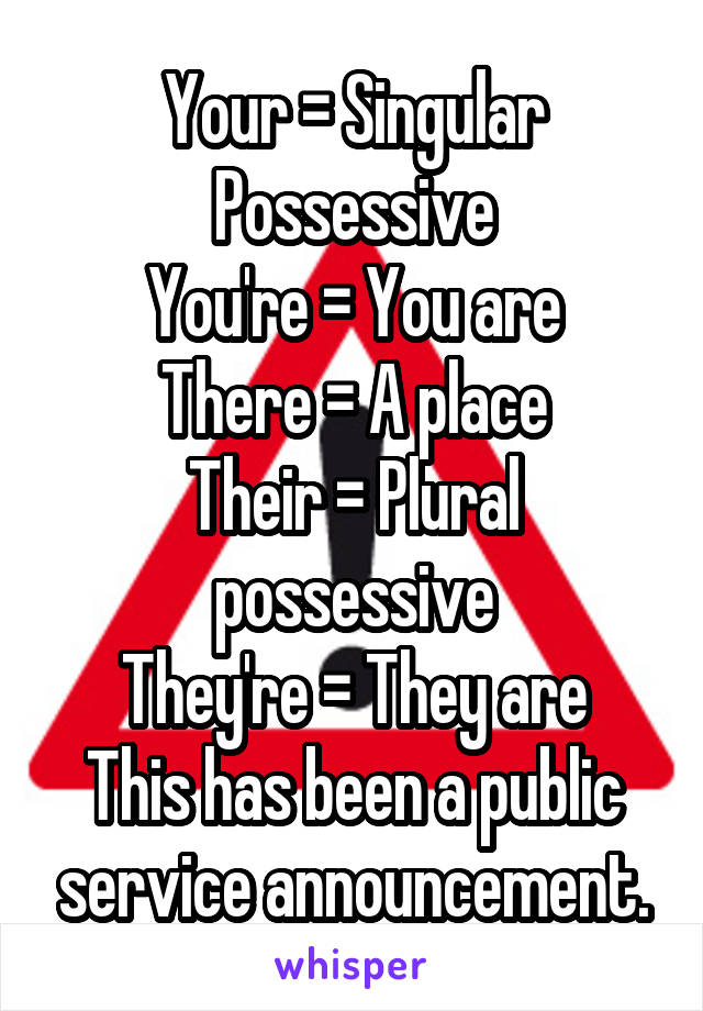 Your = Singular Possessive You're = You are There = A place Their = Plural possessive They're = They are This has been a public service announcement.