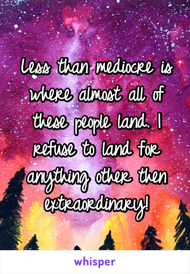 Less than mediocre is where almost all of these people land. I refuse to land for anything other then extraordinary!