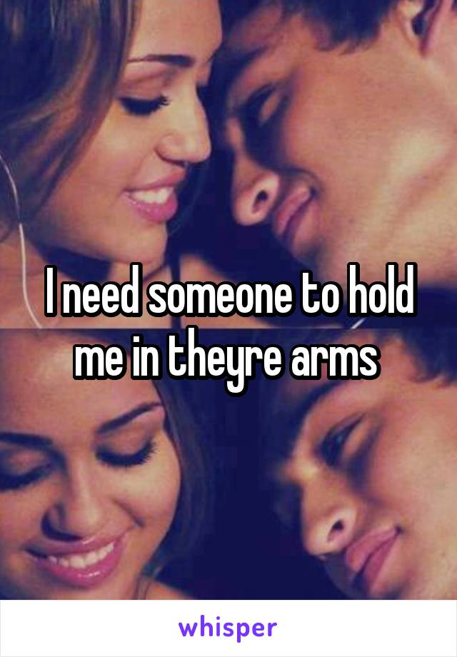 I need someone to hold me in theyre arms