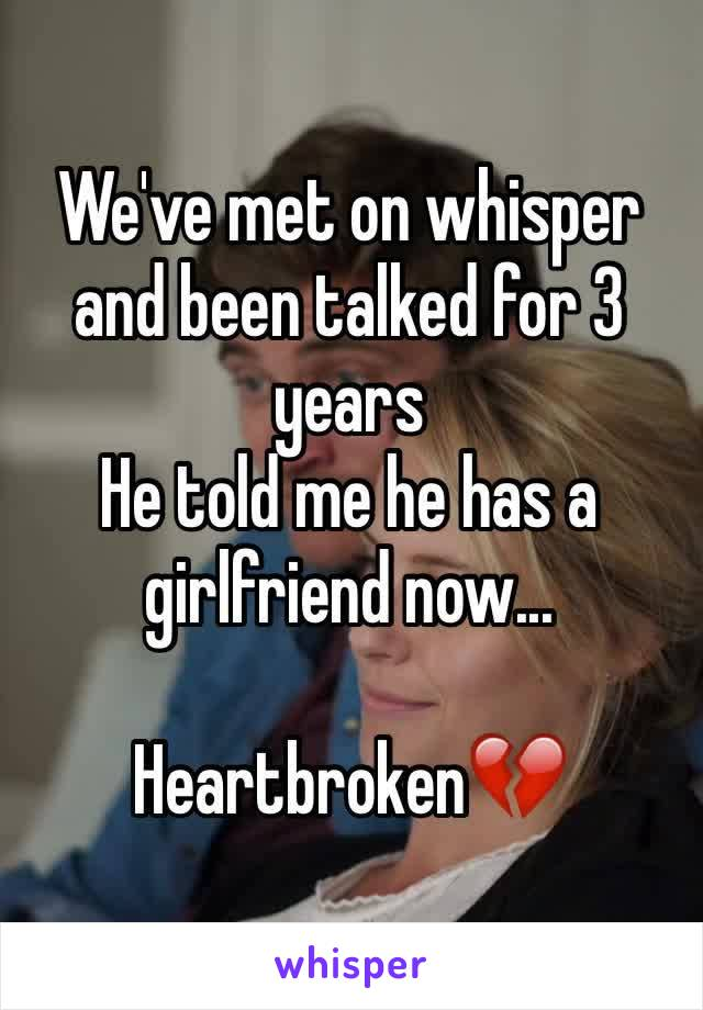 We've met on whisper and been talked for 3 years He told me he has a girlfriend now...   Heartbroken💔