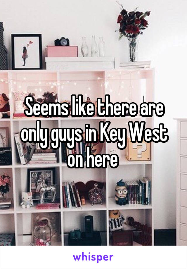 Seems like there are only guys in Key West on here