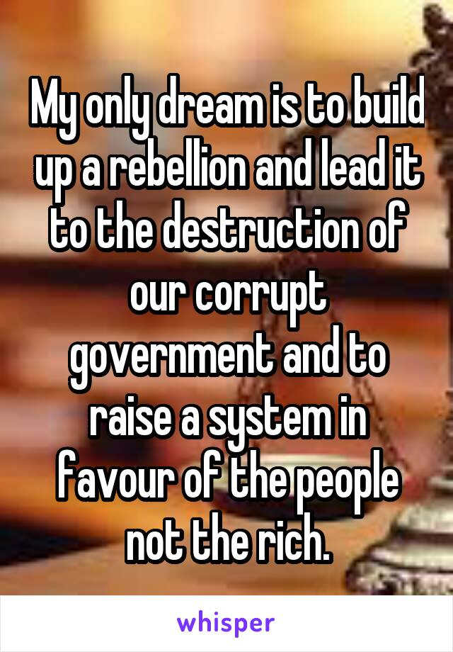 My only dream is to build up a rebellion and lead it to the destruction of our corrupt government and to raise a system in favour of the people not the rich.