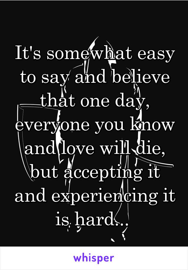 It's somewhat easy to say and believe that one day, everyone you know and love will die, but accepting it and experiencing it is hard...