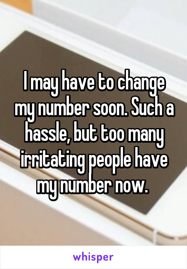 I may have to change my number soon. Such a hassle, but too many irritating people have my number now.