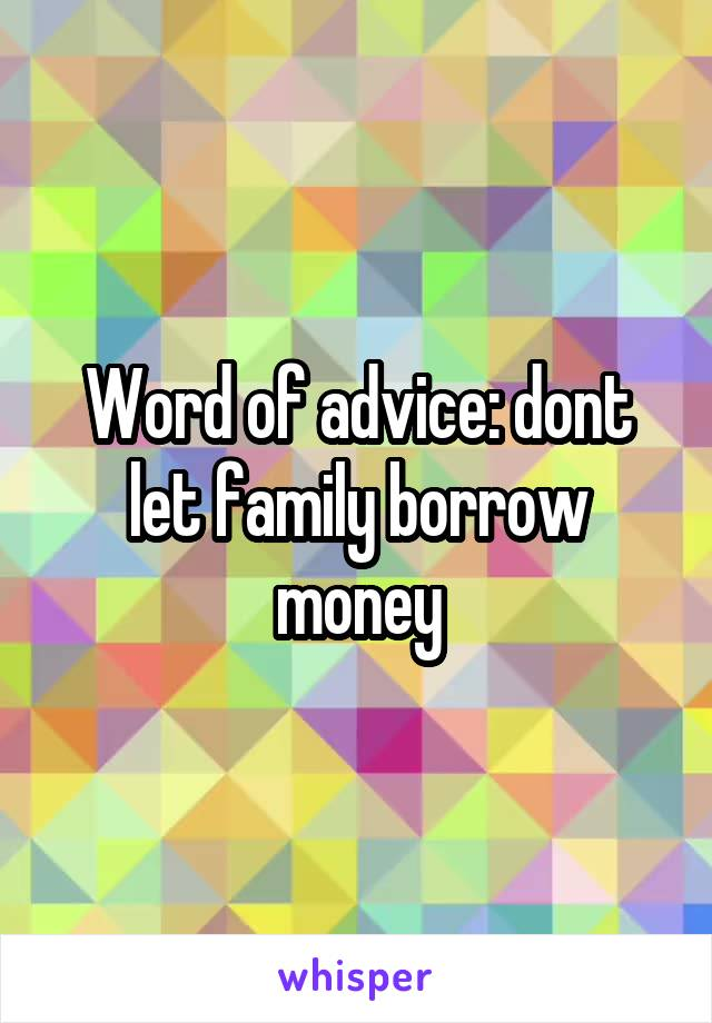 Word of advice: dont let family borrow money