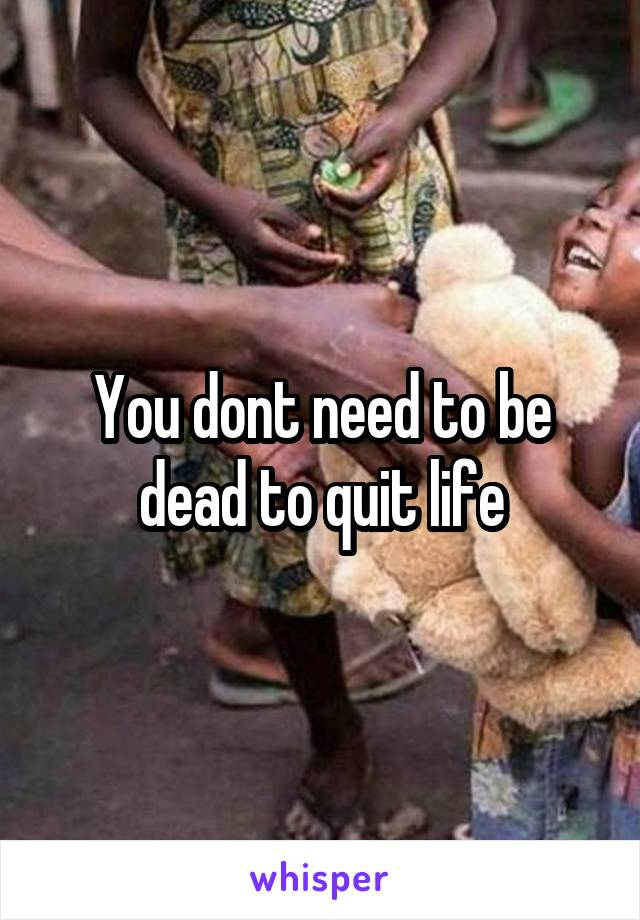 You dont need to be dead to quit life