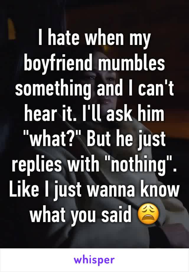 "I hate when my boyfriend mumbles something and I can't hear it. I'll ask him ""what?"" But he just replies with ""nothing"". Like I just wanna know what you said 😩"