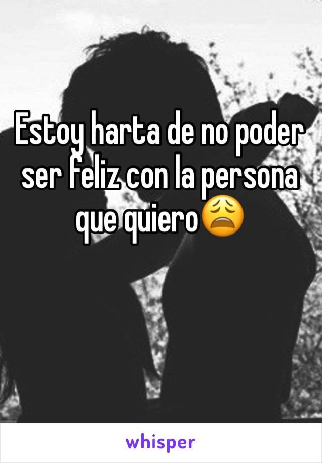 Estoy harta de no poder ser feliz con la persona que quiero😩