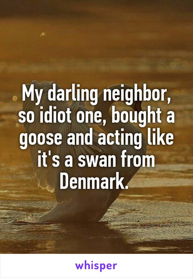 My darling neighbor, so idiot one, bought a goose and acting like it's a swan from Denmark.