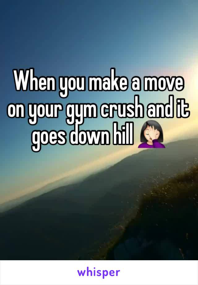 When you make a move on your gym crush and it goes down hill 🤦🏻‍♀️