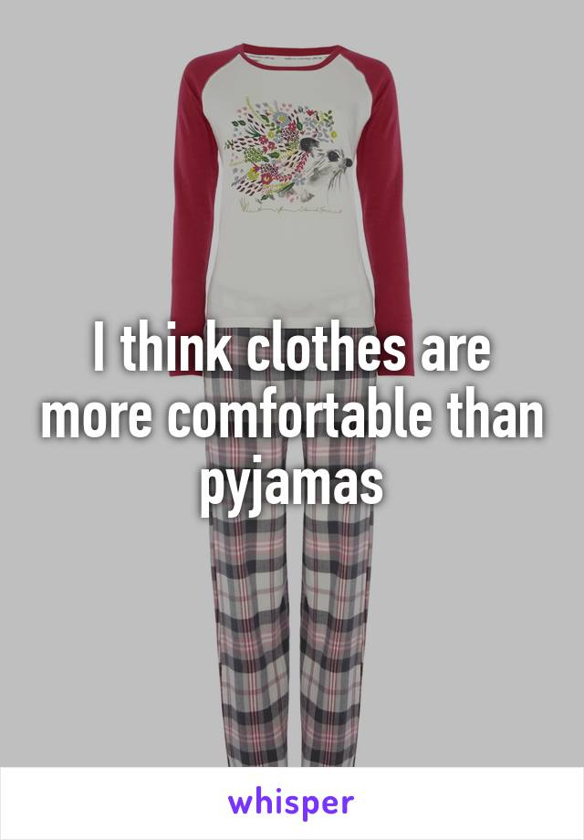I think clothes are more comfortable than pyjamas