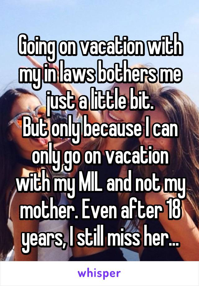 Going on vacation with my in laws bothers me just a little bit. But only because I can only go on vacation with my MIL and not my mother. Even after 18 years, I still miss her...
