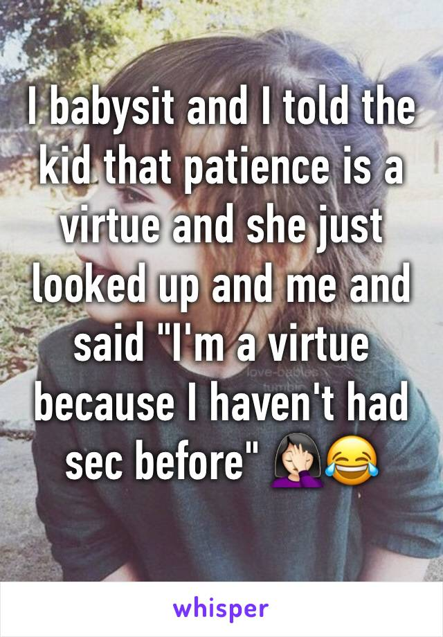 """I babysit and I told the kid that patience is a virtue and she just looked up and me and said """"I'm a virtue because I haven't had sec before"""" 🤦🏻♀️😂"""