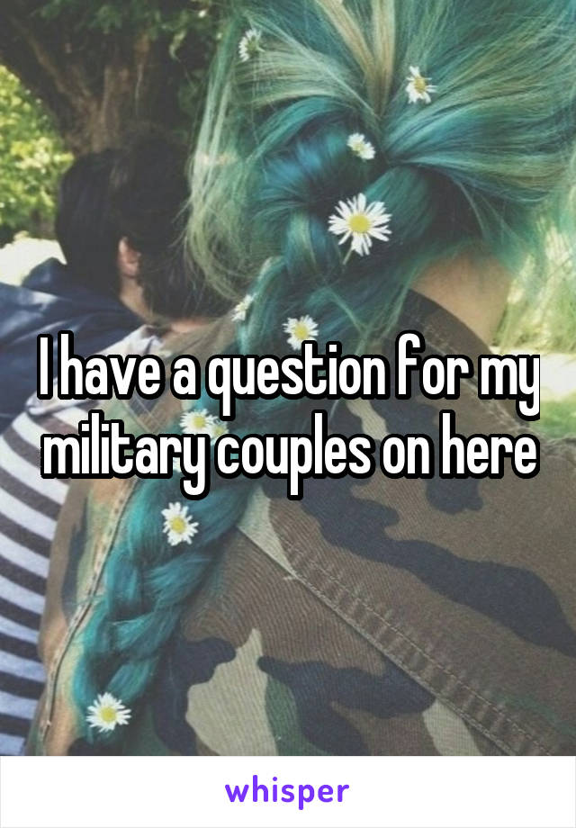 I have a question for my military couples on here