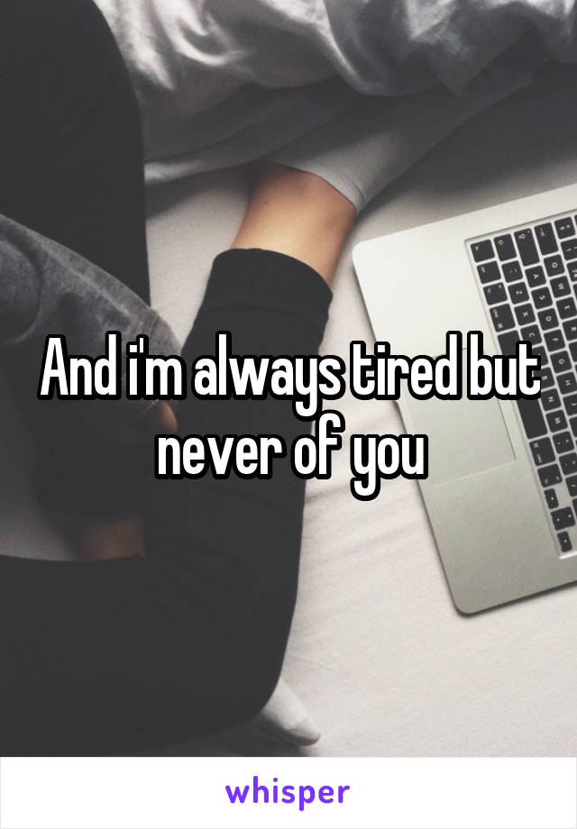 And i'm always tired but never of you