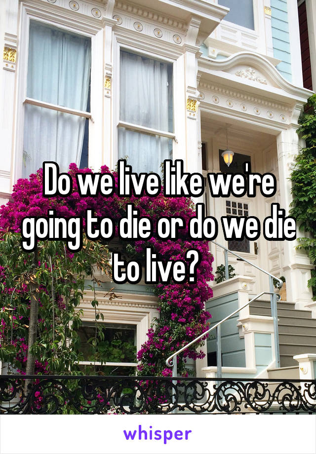 Do we live like we're going to die or do we die to live?