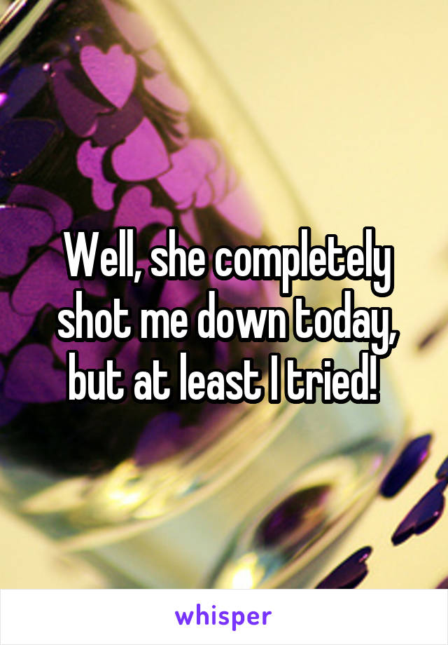 Well, she completely shot me down today, but at least I tried!