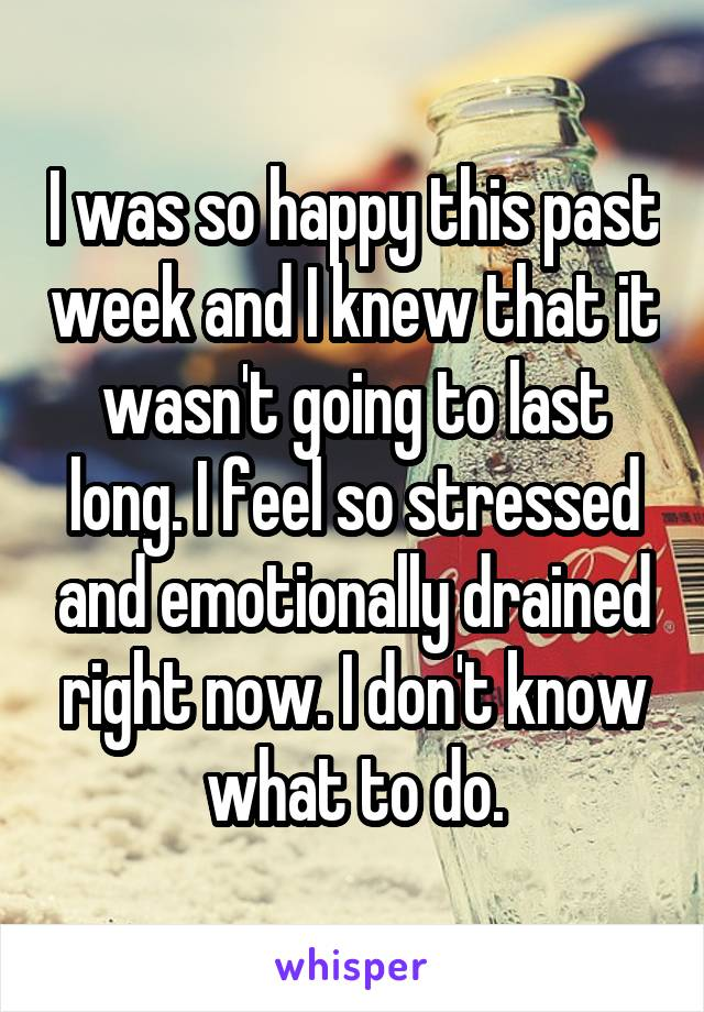 I was so happy this past week and I knew that it wasn't going to last long. I feel so stressed and emotionally drained right now. I don't know what to do.