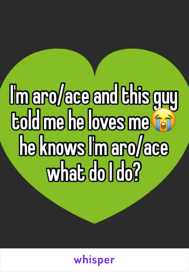 I'm aro/ace and this guy told me he loves me😭 he knows I'm aro/ace what do I do?