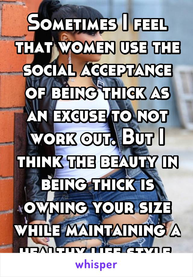 Sometimes I feel that women use the social acceptance of being thick as an excuse to not work out. But I think the beauty in being thick is owning your size while maintaining a healthy life style