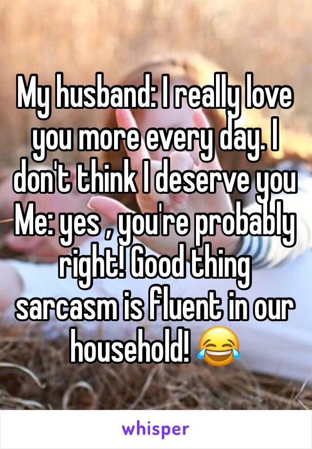 My husband: I really love you more every day. I don't think I deserve you Me: yes , you're probably right! Good thing sarcasm is fluent in our household! 😂