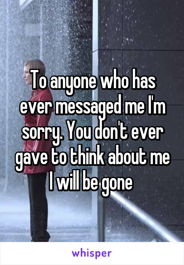 To anyone who has ever messaged me I'm sorry. You don't ever gave to think about me I will be gone