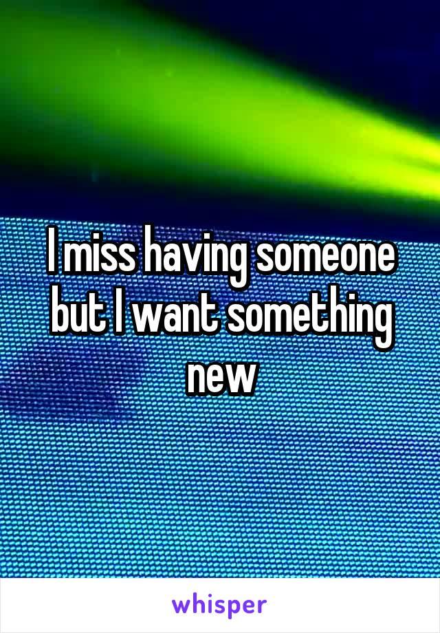 I miss having someone but I want something new