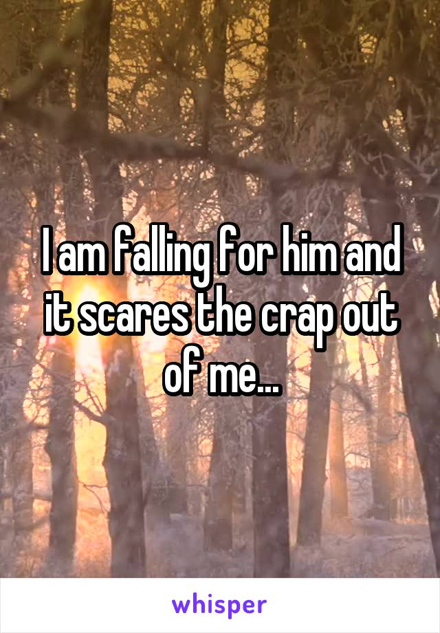 I am falling for him and it scares the crap out of me...