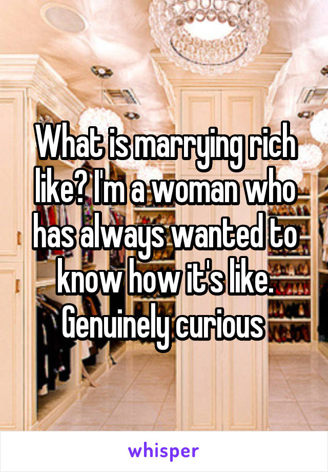 What is marrying rich like? I'm a woman who has always wanted to know how it's like. Genuinely curious