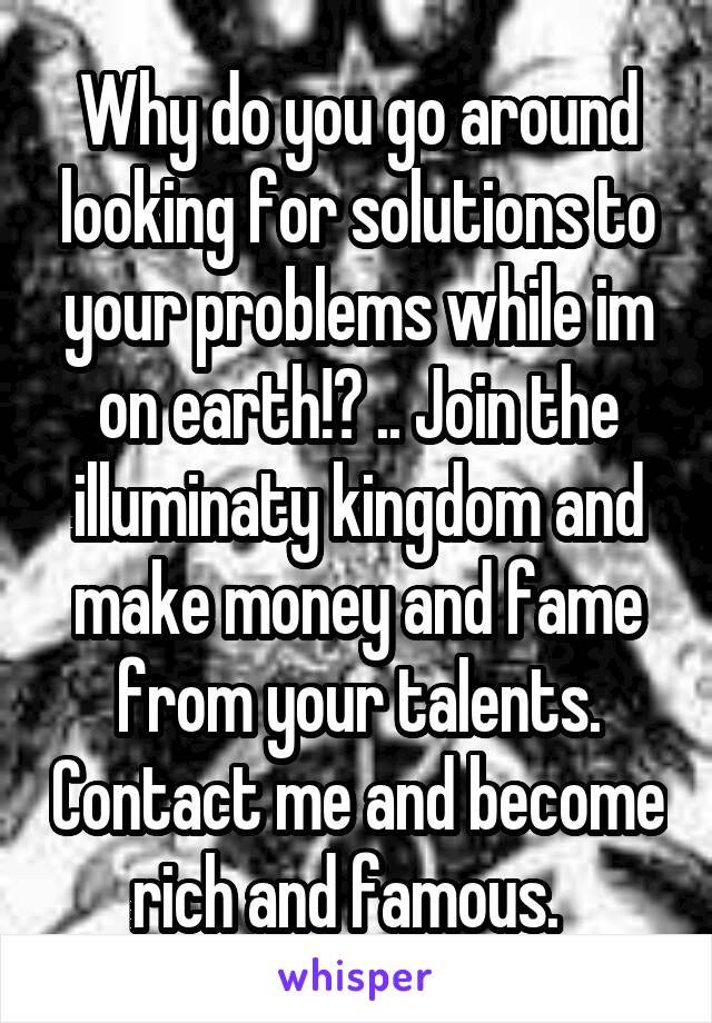 Why do you go around looking for solutions to your problems while im on earth!? .. Join the illuminaty kingdom and make money and fame from your talents. Contact me and become rich and famous.