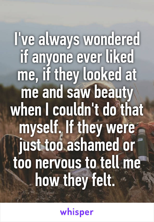 I've always wondered if anyone ever liked me, if they looked at me and saw beauty when I couldn't do that myself. If they were just too ashamed or too nervous to tell me how they felt.